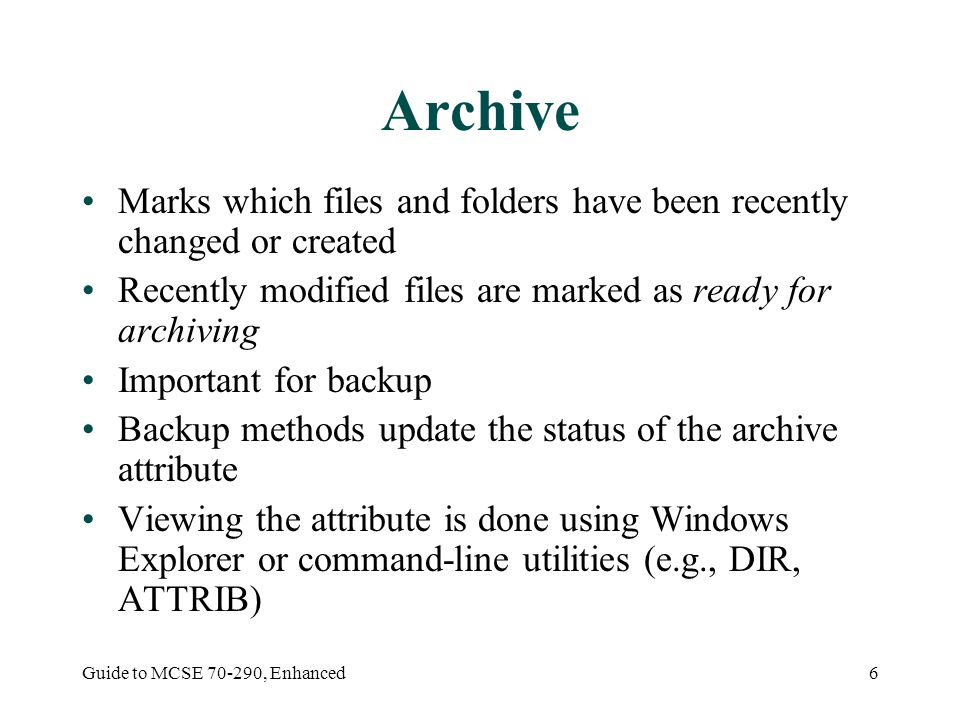 Guide to MCSE , Enhanced6 Archive Marks which files and folders have been recently changed or created Recently modified files are marked as ready for archiving Important for backup Backup methods update the status of the archive attribute Viewing the attribute is done using Windows Explorer or command-line utilities (e.g., DIR, ATTRIB)
