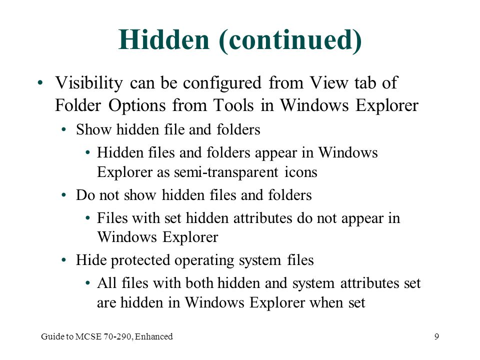 Guide to MCSE , Enhanced9 Hidden (continued) Visibility can be configured from View tab of Folder Options from Tools in Windows Explorer Show hidden file and folders Hidden files and folders appear in Windows Explorer as semi-transparent icons Do not show hidden files and folders Files with set hidden attributes do not appear in Windows Explorer Hide protected operating system files All files with both hidden and system attributes set are hidden in Windows Explorer when set
