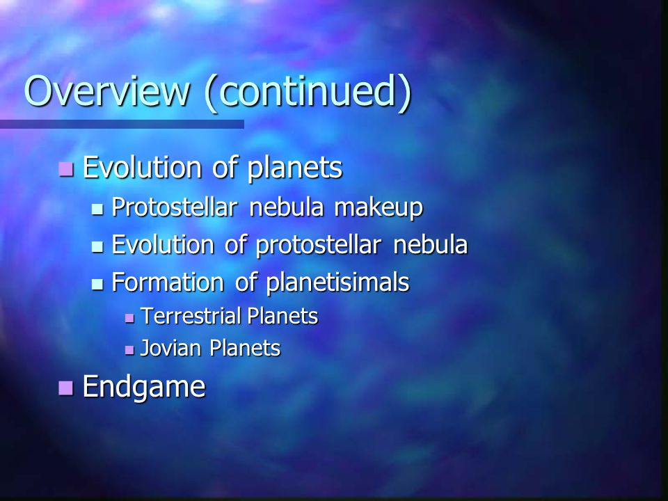 Overview (continued) Evolution of planets Evolution of planets Protostellar nebula makeup Protostellar nebula makeup Evolution of protostellar nebula Evolution of protostellar nebula Formation of planetisimals Formation of planetisimals Terrestrial Planets Terrestrial Planets Jovian Planets Jovian Planets Endgame Endgame