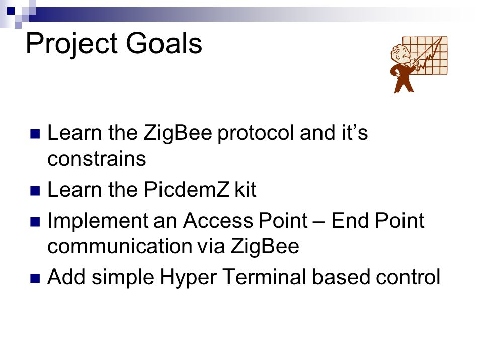Project Goals Learn the ZigBee protocol and it's constrains Learn the PicdemZ kit Implement an Access Point – End Point communication via ZigBee Add simple Hyper Terminal based control