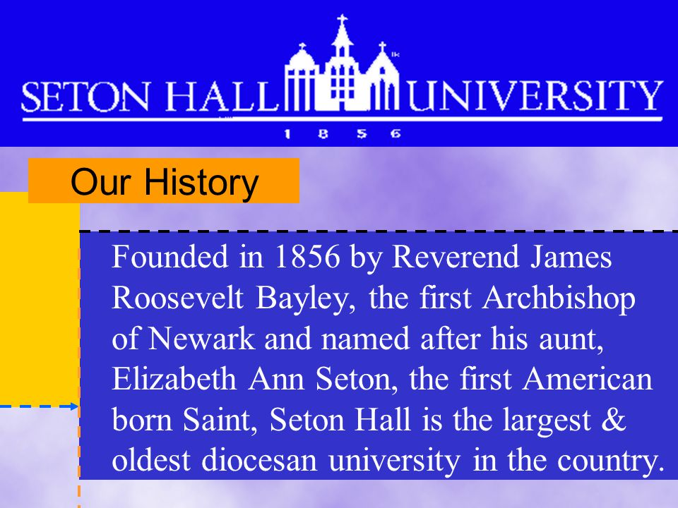 Founded in 1856 by Reverend James Roosevelt Bayley, the first Archbishop of Newark and named after his aunt, Elizabeth Ann Seton, the first American born Saint, Seton Hall is the largest & oldest diocesan university in the country.