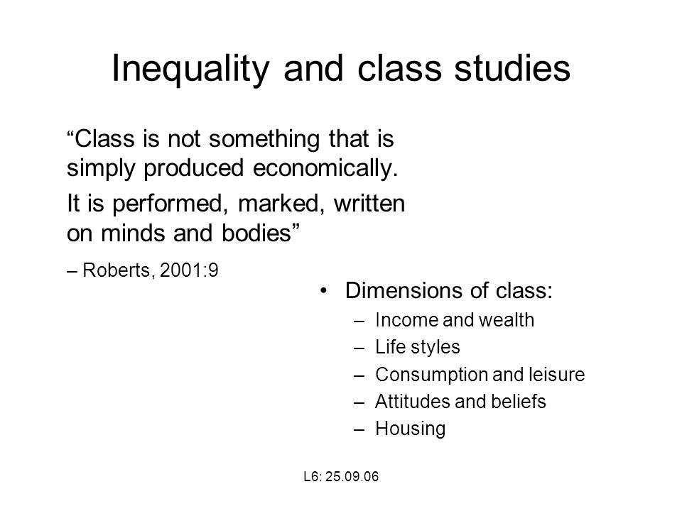 L6: Inequality and class studies Class is not something that is simply produced economically.