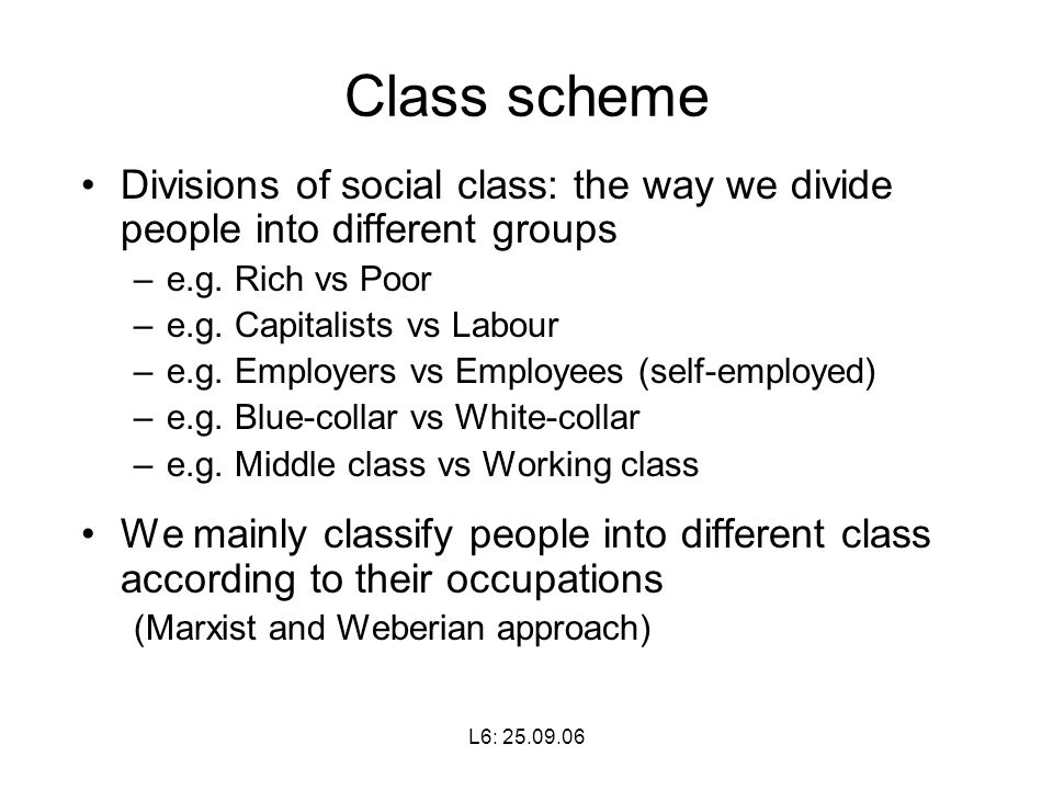 L6: Class scheme Divisions of social class: the way we divide people into different groups –e.g.