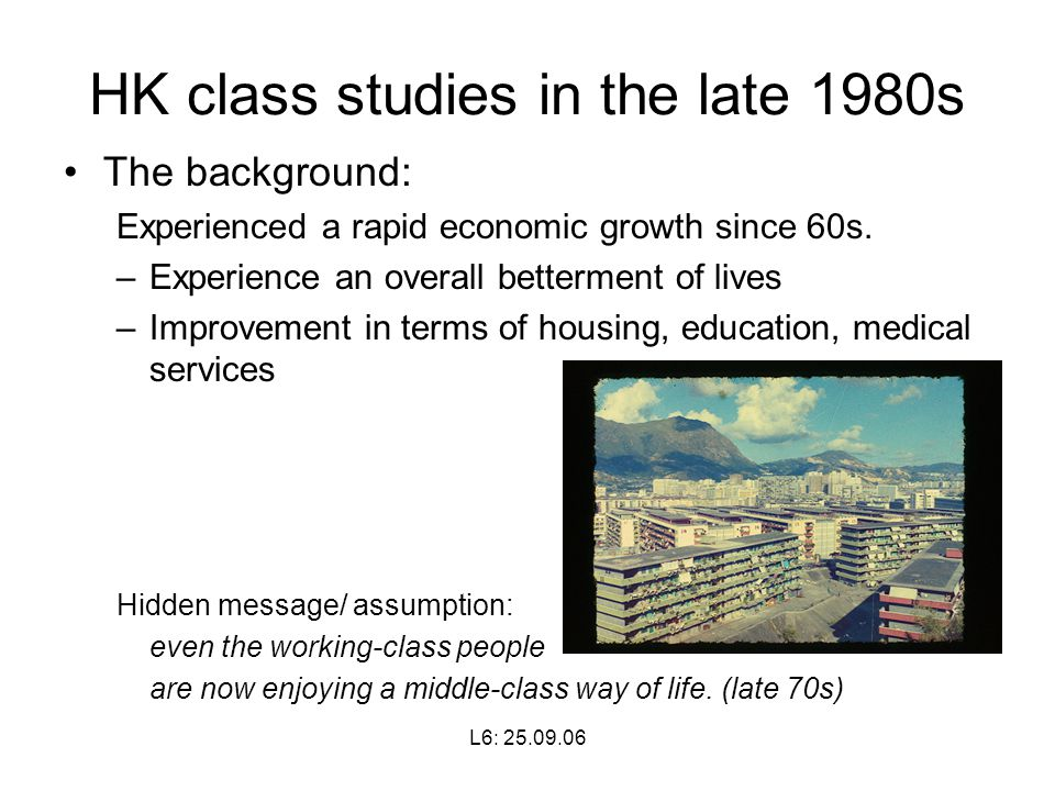 L6: HK class studies in the late 1980s The background: Experienced a rapid economic growth since 60s.