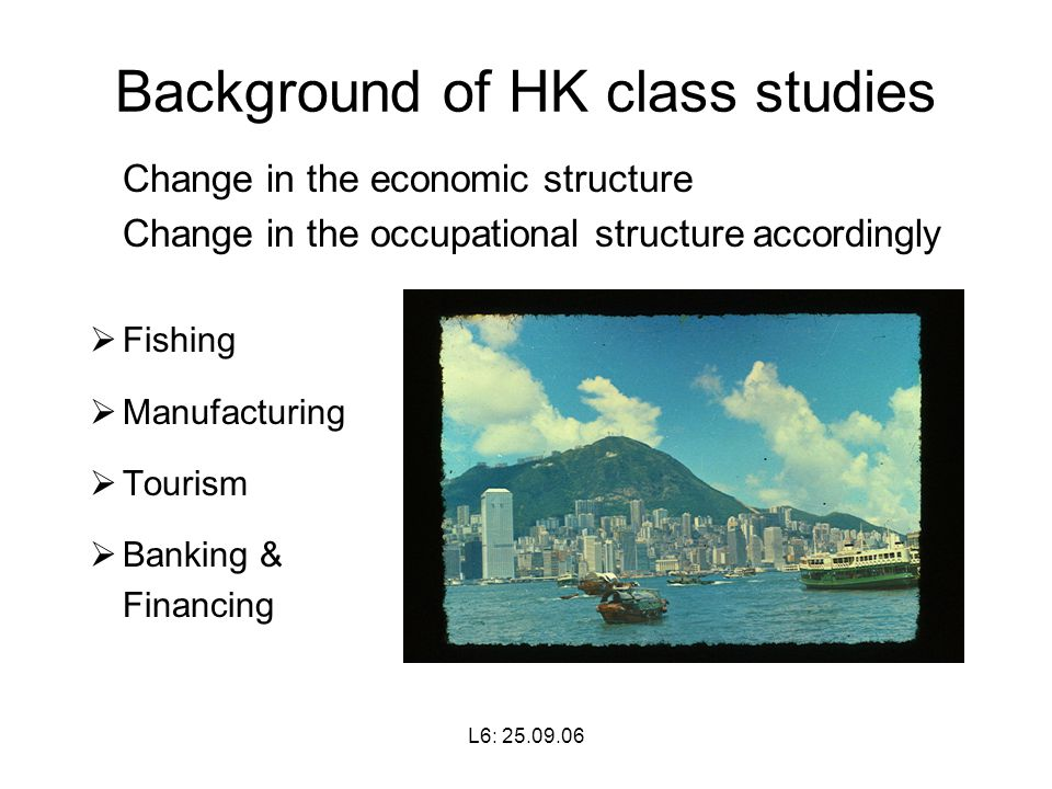 L6: Background of HK class studies Change in the economic structure Change in the occupational structure accordingly  Fishing  Manufacturing  Tourism  Banking & Financing