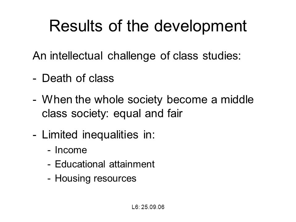 L6: Results of the development An intellectual challenge of class studies: -Death of class -When the whole society become a middle class society: equal and fair -Limited inequalities in: -Income -Educational attainment -Housing resources