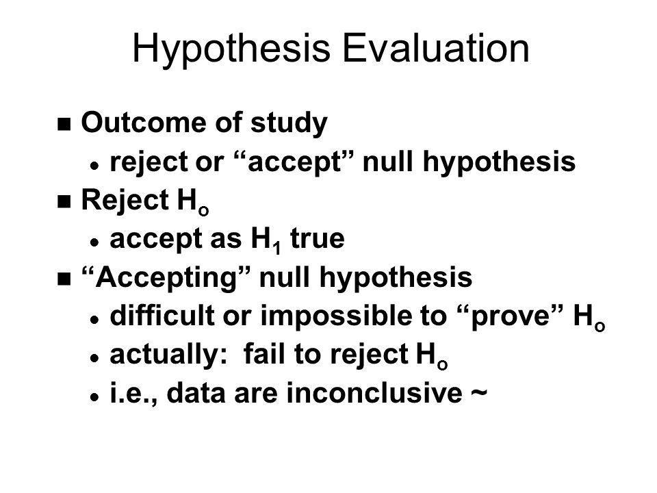 Hypothesis Evaluation n Outcome of study l reject or accept null hypothesis n Reject H o l accept as H 1 true n Accepting null hypothesis l difficult or impossible to prove H o l actually: fail to reject H o l i.e., data are inconclusive ~