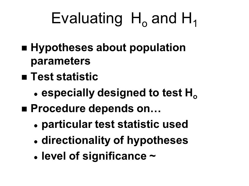 Evaluating H o and H 1 n Hypotheses about population parameters n Test statistic l especially designed to test H o n Procedure depends on… l particular test statistic used l directionality of hypotheses l level of significance ~