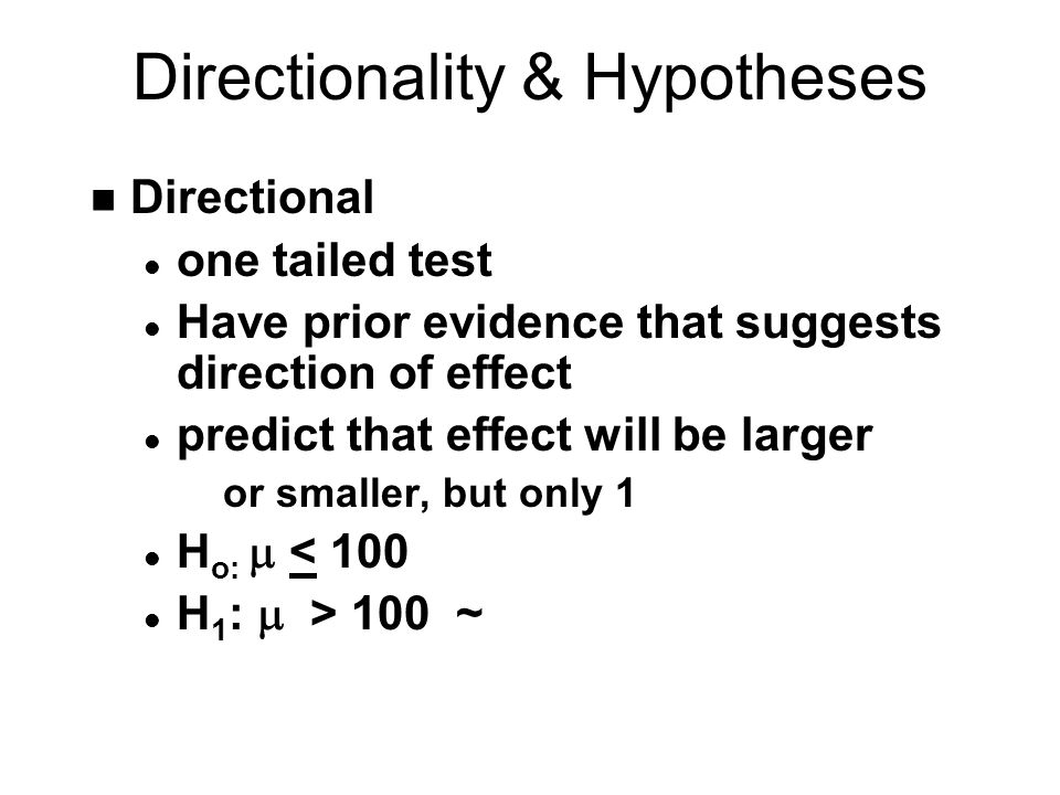 Directionality & Hypotheses n Directional l one tailed test l Have prior evidence that suggests direction of effect l predict that effect will be larger or smaller, but only 1 H o:  < 100 H 1 :  > 100 ~