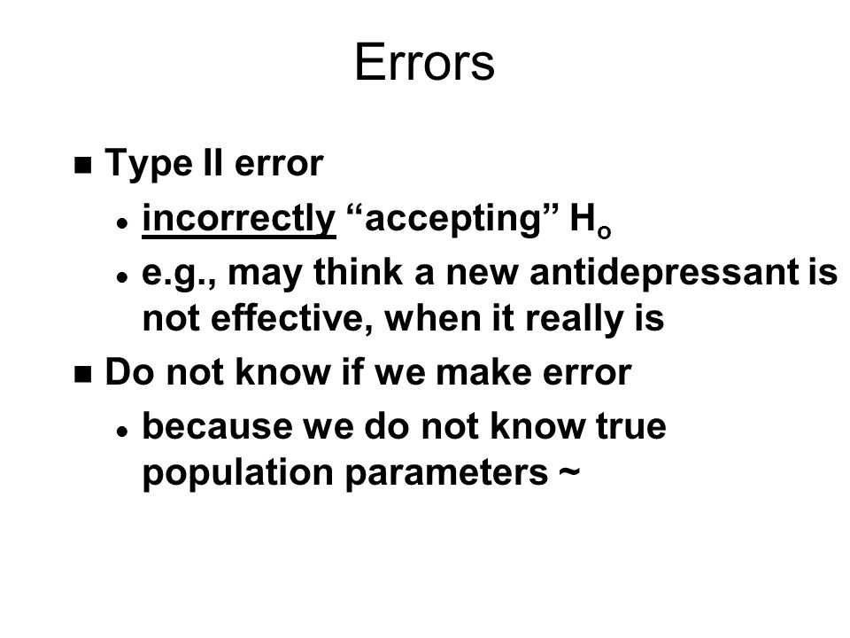 Errors n Type II error l incorrectly accepting H o l e.g., may think a new antidepressant is not effective, when it really is n Do not know if we make error l because we do not know true population parameters ~