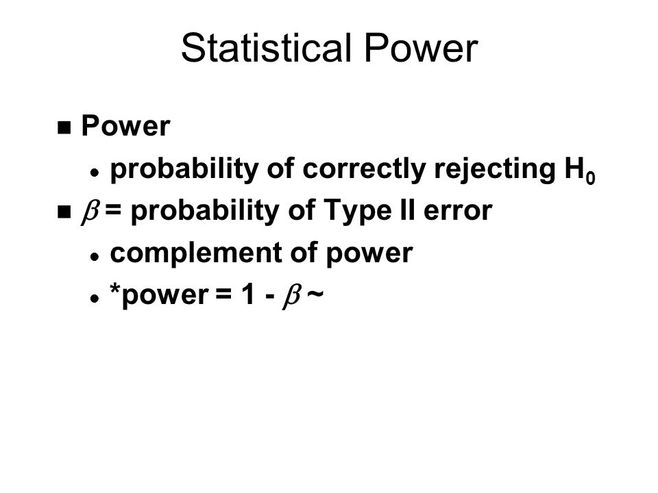Statistical Power n Power l probability of correctly rejecting H 0  = probability of Type II error l complement of power *power = 1 -  ~
