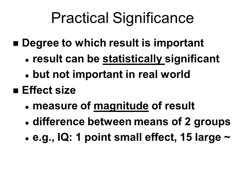 Practical Significance n Degree to which result is important l result can be statistically significant l but not important in real world n Effect size l measure of magnitude of result l difference between means of 2 groups l e.g., IQ: 1 point small effect, 15 large ~
