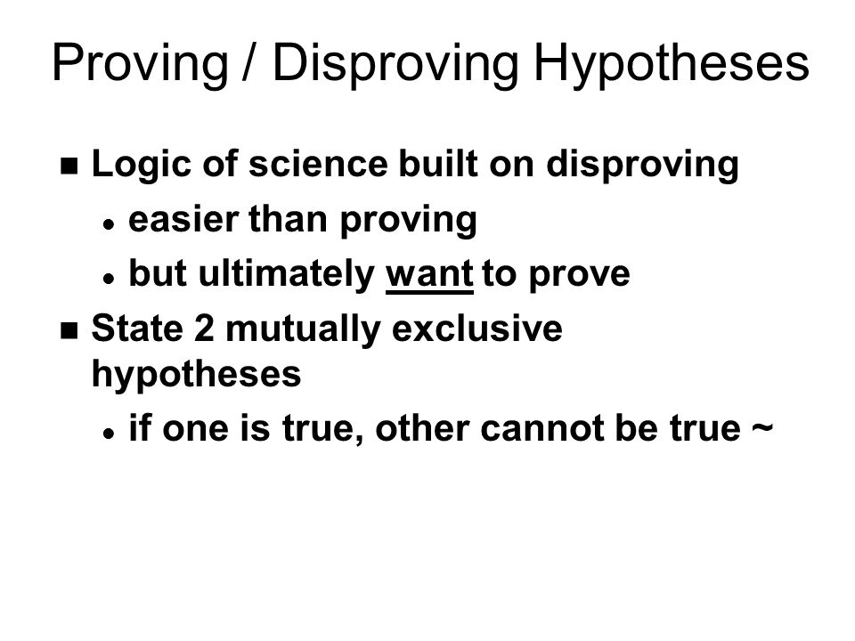 Proving / Disproving Hypotheses n Logic of science built on disproving l easier than proving l but ultimately want to prove n State 2 mutually exclusive hypotheses l if one is true, other cannot be true ~