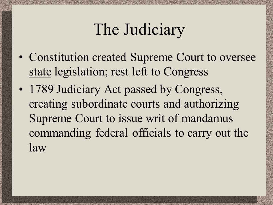 The Judiciary Constitution created Supreme Court to oversee state legislation; rest left to Congress 1789 Judiciary Act passed by Congress, creating subordinate courts and authorizing Supreme Court to issue writ of mandamus commanding federal officials to carry out the law