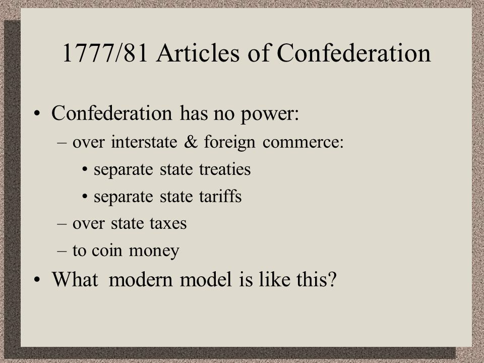 1777/81 Articles of Confederation Confederation has no power: –over interstate & foreign commerce: separate state treaties separate state tariffs –over state taxes –to coin money What modern model is like this