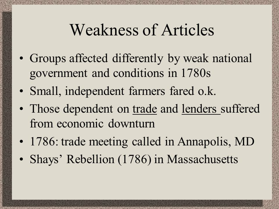 Weakness of Articles Groups affected differently by weak national government and conditions in 1780s Small, independent farmers fared o.k.