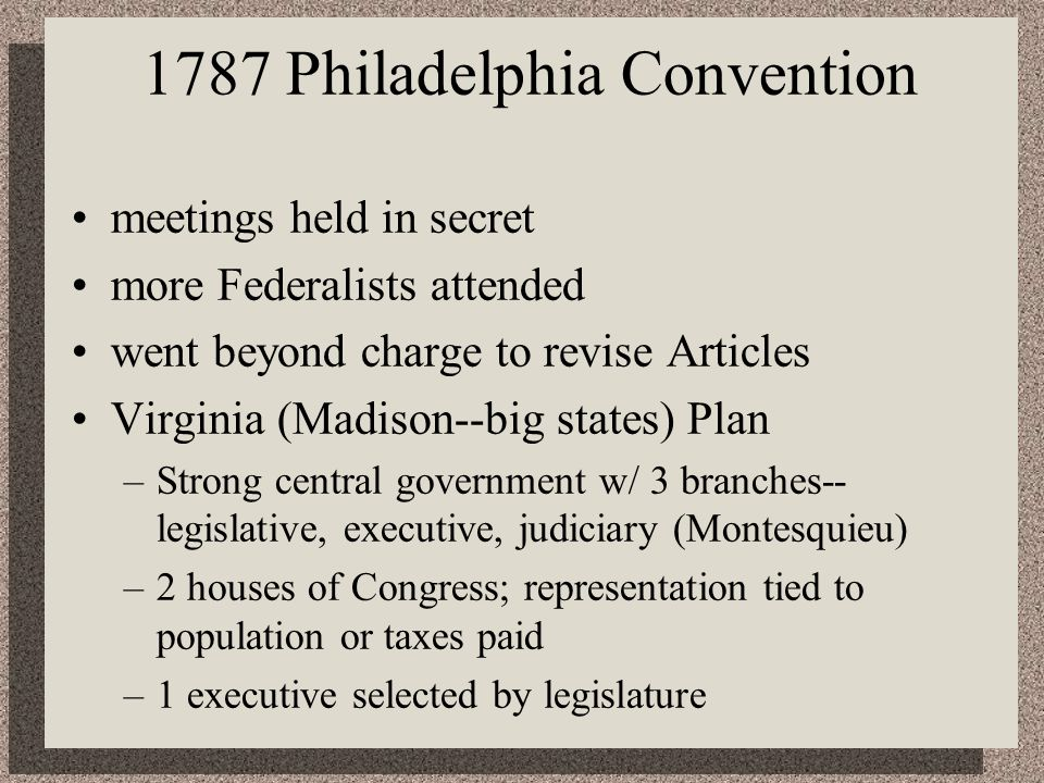 1787 Philadelphia Convention meetings held in secret more Federalists attended went beyond charge to revise Articles Virginia (Madison--big states) Plan –Strong central government w/ 3 branches-- legislative, executive, judiciary (Montesquieu) –2 houses of Congress; representation tied to population or taxes paid –1 executive selected by legislature
