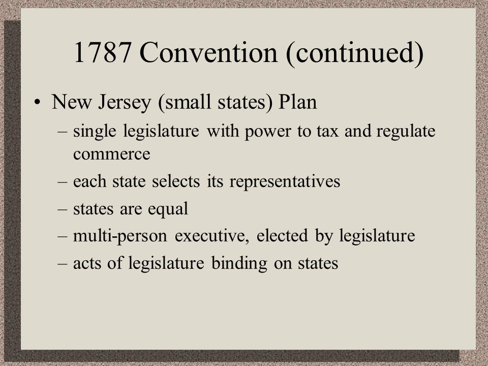 1787 Convention (continued) New Jersey (small states) Plan –single legislature with power to tax and regulate commerce –each state selects its representatives –states are equal –multi-person executive, elected by legislature –acts of legislature binding on states