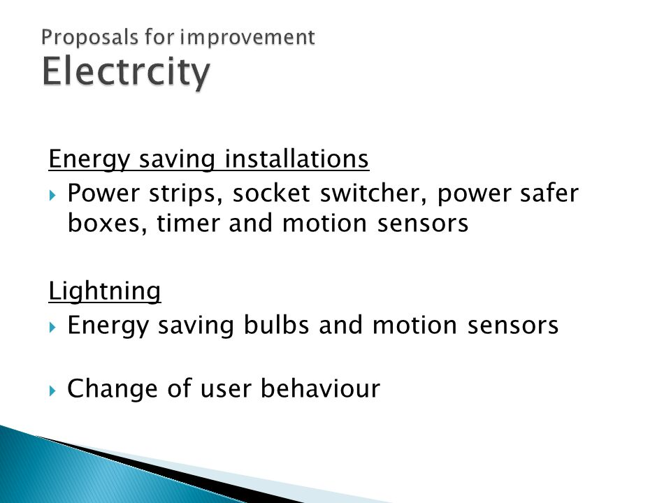 Energy saving installations  Power strips, socket switcher, power safer boxes, timer and motion sensors Lightning  Energy saving bulbs and motion sensors  Change of user behaviour