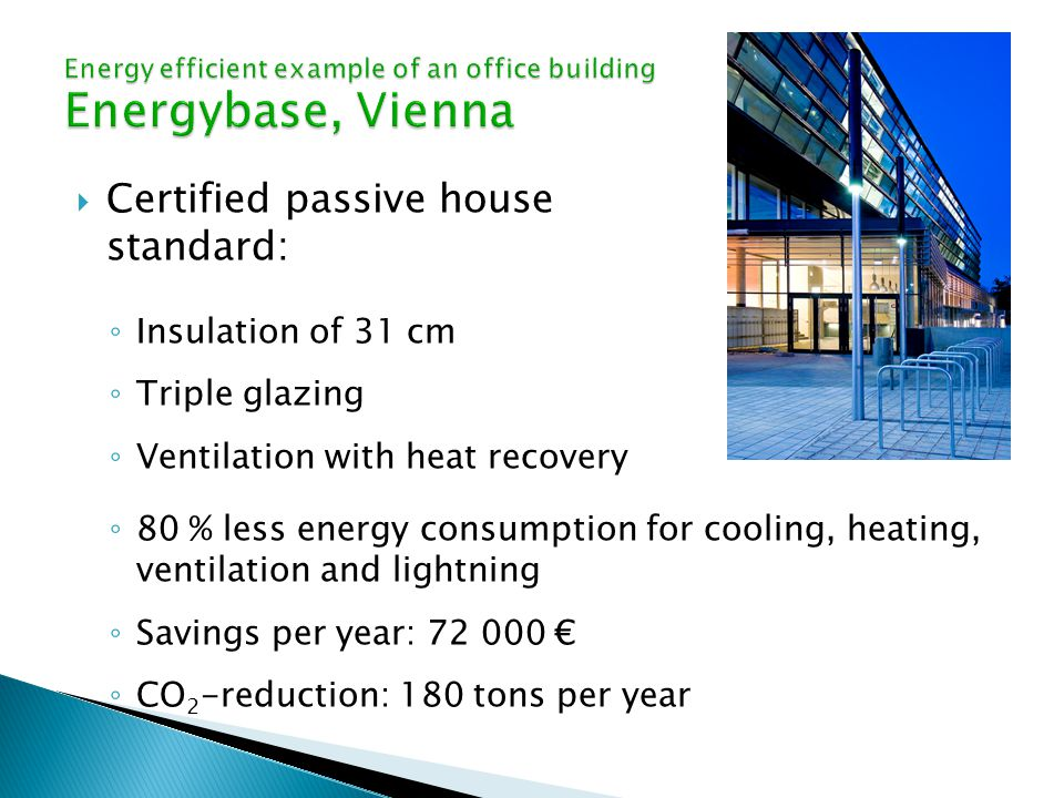  Certified passive house standard: ◦ Insulation of 31 cm ◦ Triple glazing ◦ Ventilation with heat recovery ◦ 80 % less energy consumption for cooling, heating, ventilation and lightning ◦ Savings per year: € ◦ CO 2 -reduction: 180 tons per year