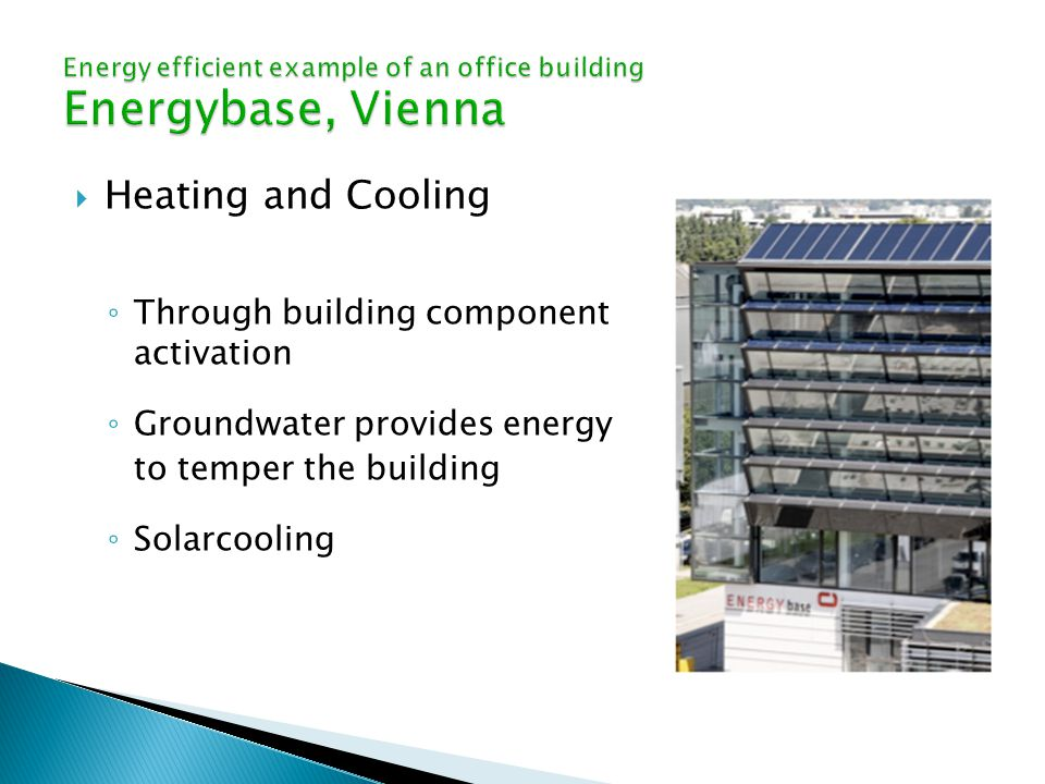 Heating and Cooling ◦ Through building component activation ◦ Groundwater provides energy to temper the building ◦ Solarcooling