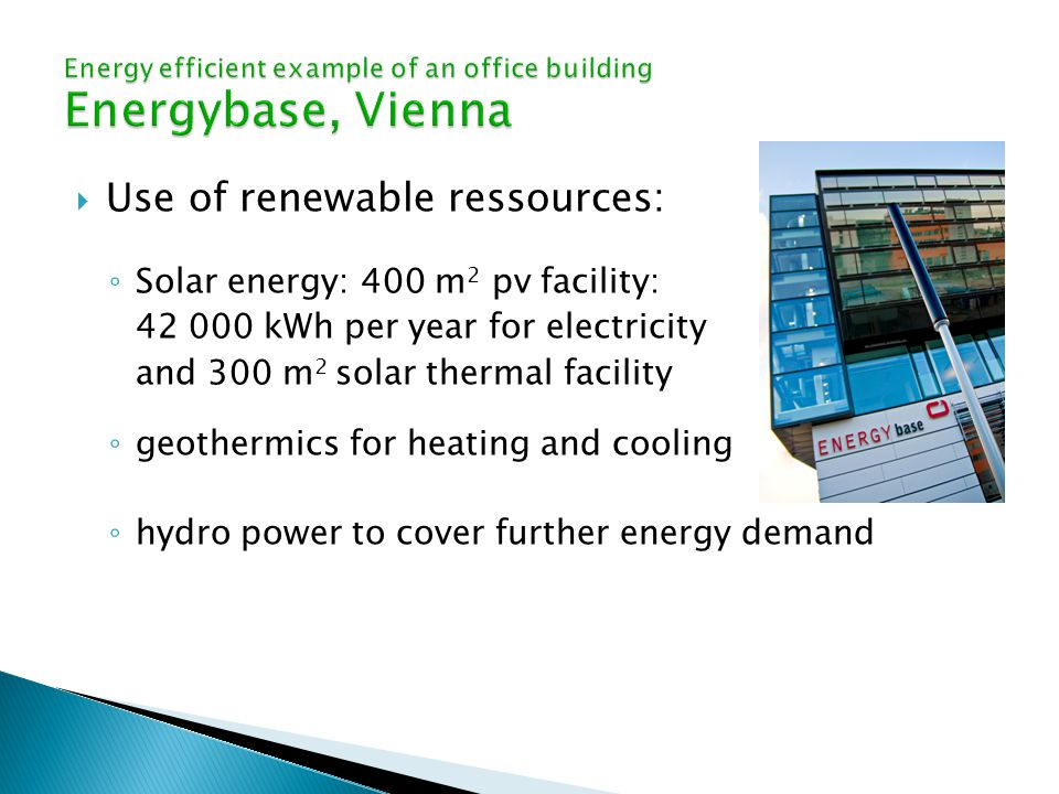  Use of renewable ressources: ◦ Solar energy: 400 m 2 pv facility: kWh per year for electricity and 300 m 2 solar thermal facility ◦ geothermics for heating and cooling ◦ hydro power to cover further energy demand