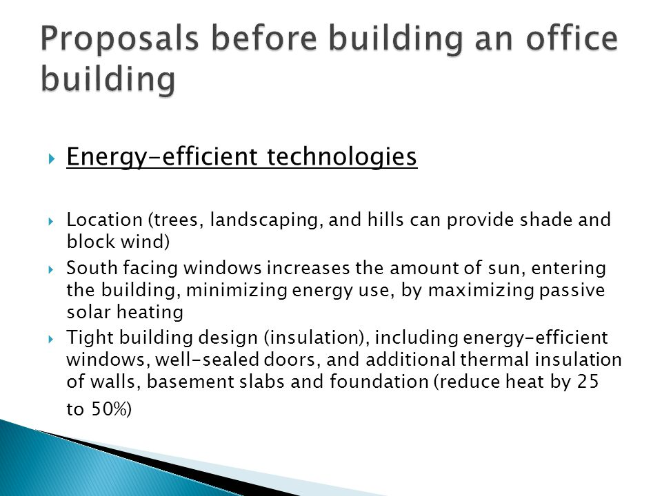  Energy-efficient technologies  Location (trees, landscaping, and hills can provide shade and block wind)  South facing windows increases the amount of sun, entering the building, minimizing energy use, by maximizing passive solar heating  Tight building design (insulation), including energy-efficient windows, well-sealed doors, and additional thermal insulation of walls, basement slabs and foundation (reduce heat by 25 to 50%)