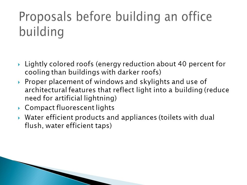  Lightly colored roofs (energy reduction about 40 percent for cooling than buildings with darker roofs)  Proper placement of windows and skylights and use of architectural features that reflect light into a building (reduce need for artificial lightning)  Compact fluorescent lights  Water efficient products and appliances (toilets with dual flush, water efficient taps)