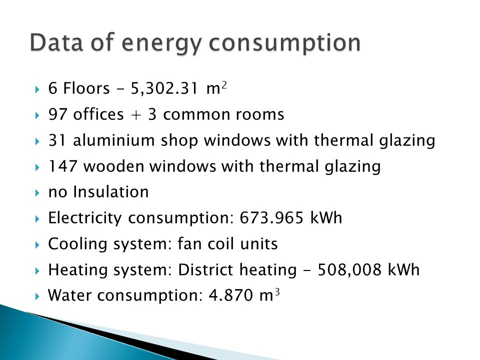  6 Floors - 5, m 2  97 offices + 3 common rooms  31 aluminium shop windows with thermal glazing  147 wooden windows with thermal glazing  no Insulation  Electricity consumption: kWh  Cooling system: fan coil units  Heating system: District heating - 508,008 kWh  Water consumption: m 3
