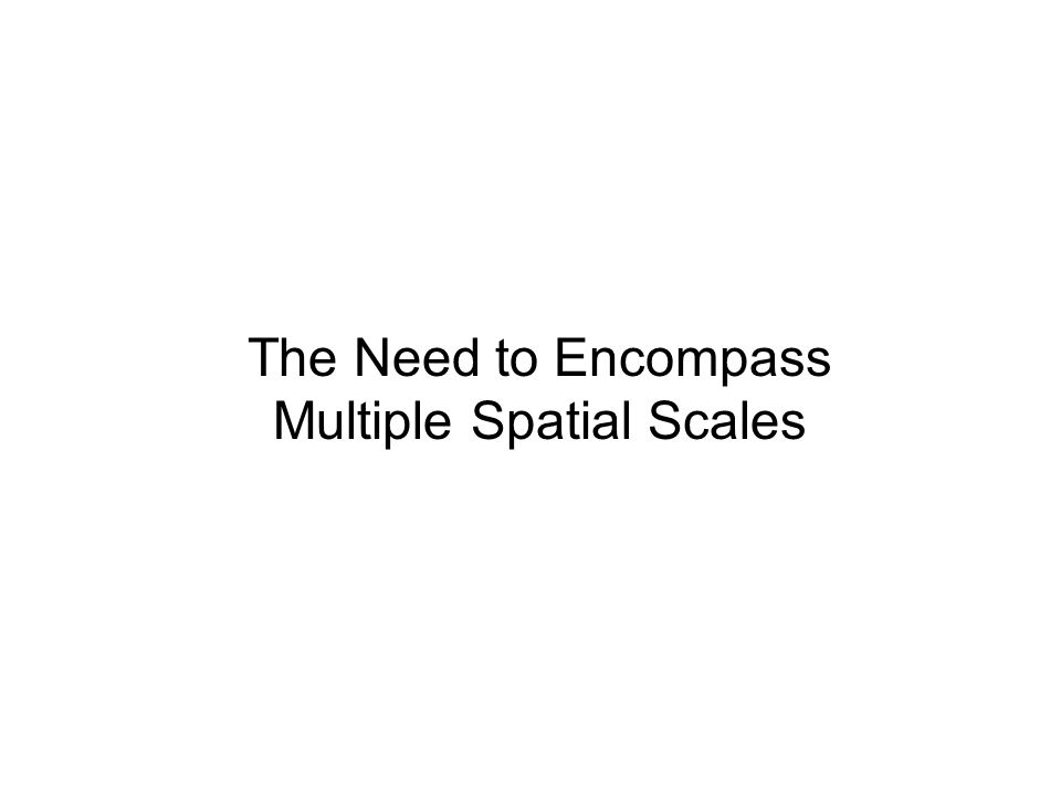 The Need to Encompass Multiple Spatial Scales