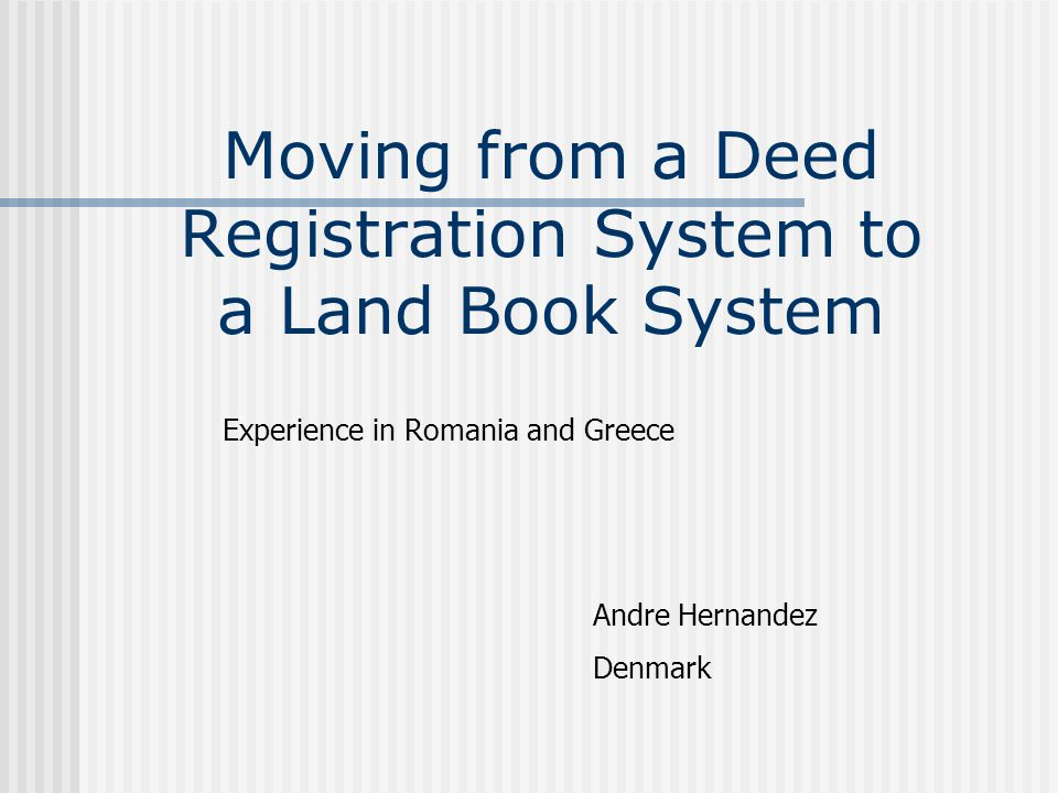 Moving from a Deed Registration System to a Land Book System Experience in Romania and Greece Andre Hernandez Denmark