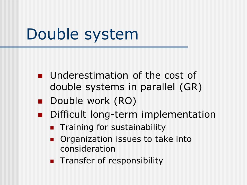 Double system Underestimation of the cost of double systems in parallel (GR) Double work (RO) Difficult long-term implementation Training for sustainability Organization issues to take into consideration Transfer of responsibility