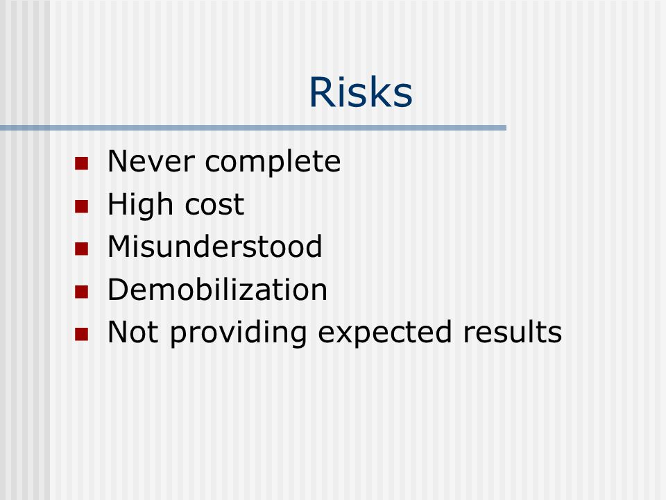 Risks Never complete High cost Misunderstood Demobilization Not providing expected results