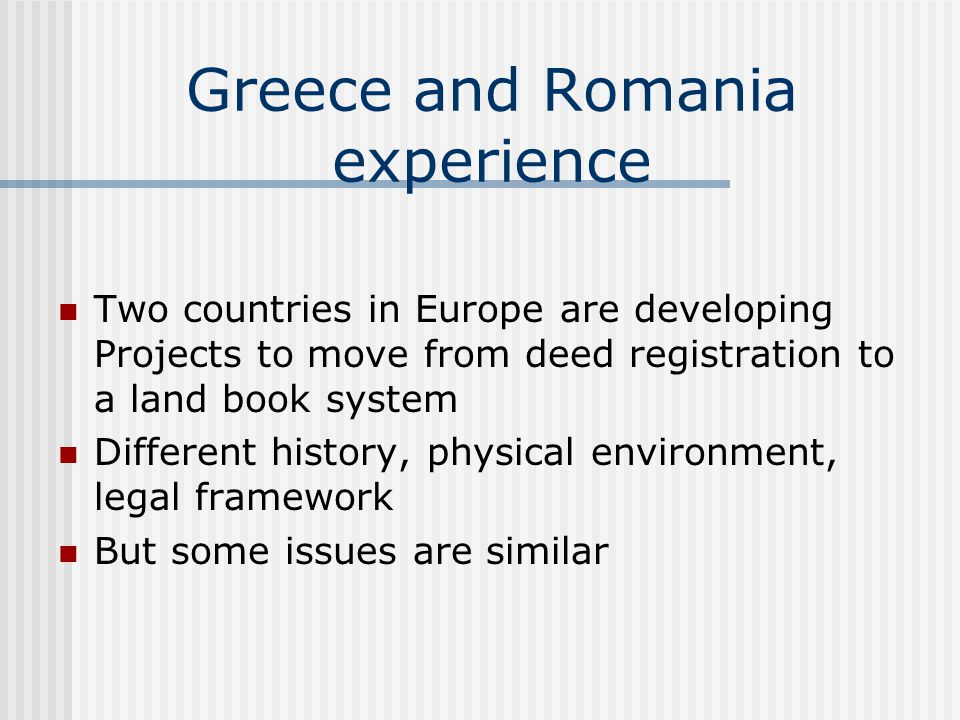 Greece and Romania experience Two countries in Europe are developing Projects to move from deed registration to a land book system Different history, physical environment, legal framework But some issues are similar