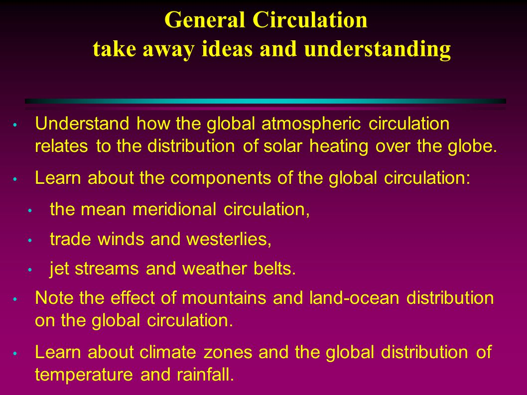 General Circulation take away ideas and understanding Understand how the global atmospheric circulation relates to the distribution of solar heating over the globe.
