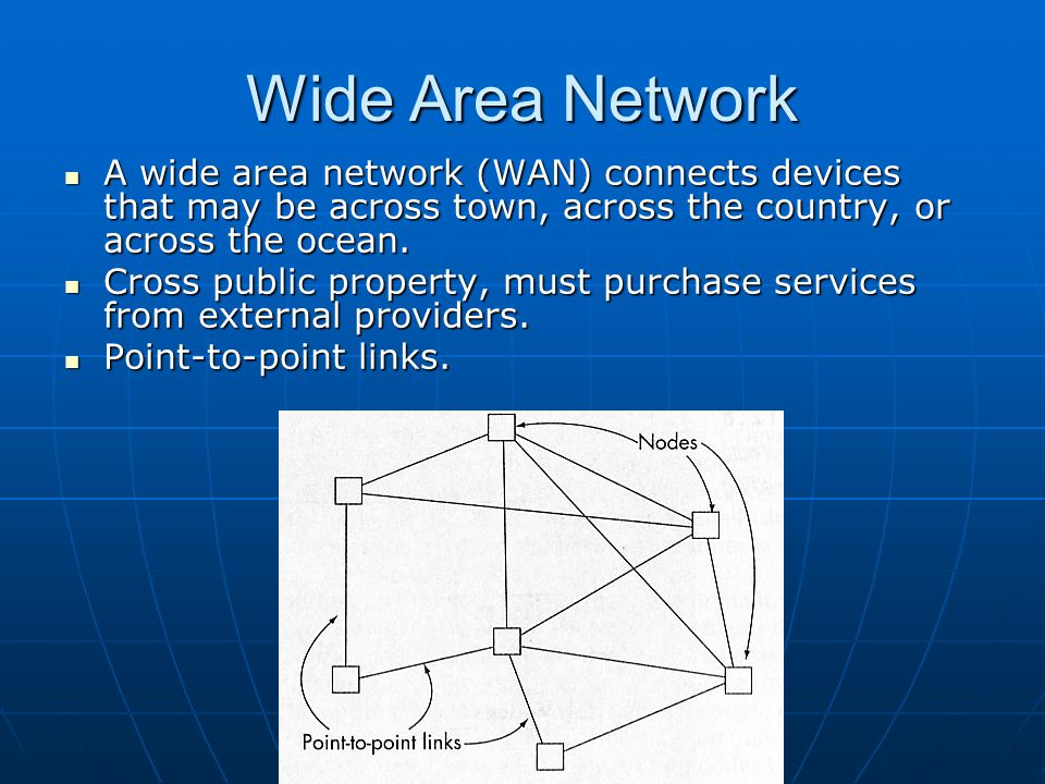 Wide Area Network A wide area network (WAN) connects devices that may be across town, across the country, or across the ocean.