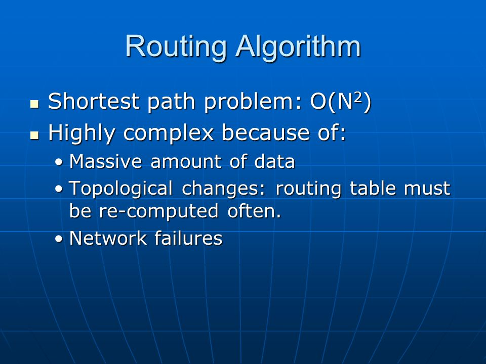 Routing Algorithm Shortest path problem: O(N 2 ) Shortest path problem: O(N 2 ) Highly complex because of: Highly complex because of: Massive amount of dataMassive amount of data Topological changes: routing table must be re-computed often.Topological changes: routing table must be re-computed often.