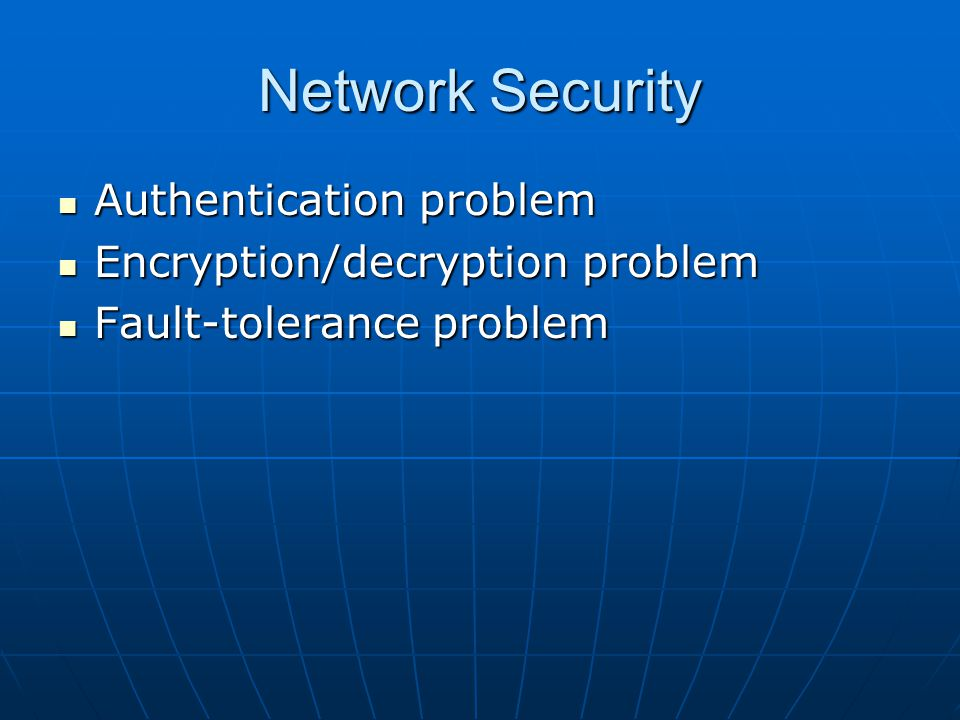 Network Security Authentication problem Authentication problem Encryption/decryption problem Encryption/decryption problem Fault-tolerance problem Fault-tolerance problem