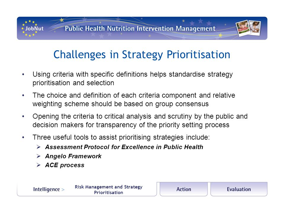 Risk Management and Strategy Prioritisation Challenges in Strategy Prioritisation Using criteria with specific definitions helps standardise strategy prioritisation and selection The choice and definition of each criteria component and relative weighting scheme should be based on group consensus Opening the criteria to critical analysis and scrutiny by the public and decision makers for transparency of the priority setting process Three useful tools to assist prioritising strategies include:  Assessment Protocol for Excellence in Public Health  Angelo Framework  ACE process