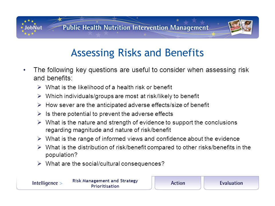 Risk Management and Strategy Prioritisation Assessing Risks and Benefits The following key questions are useful to consider when assessing risk and benefits:  What is the likelihood of a health risk or benefit  Which individuals/groups are most at risk/likely to benefit  How sever are the anticipated adverse effects/size of benefit  Is there potential to prevent the adverse effects  What is the nature and strength of evidence to support the conclusions regarding magnitude and nature of risk/benefit  What is the range of informed views and confidence about the evidence  What is the distribution of risk/benefit compared to other risks/benefits in the population.