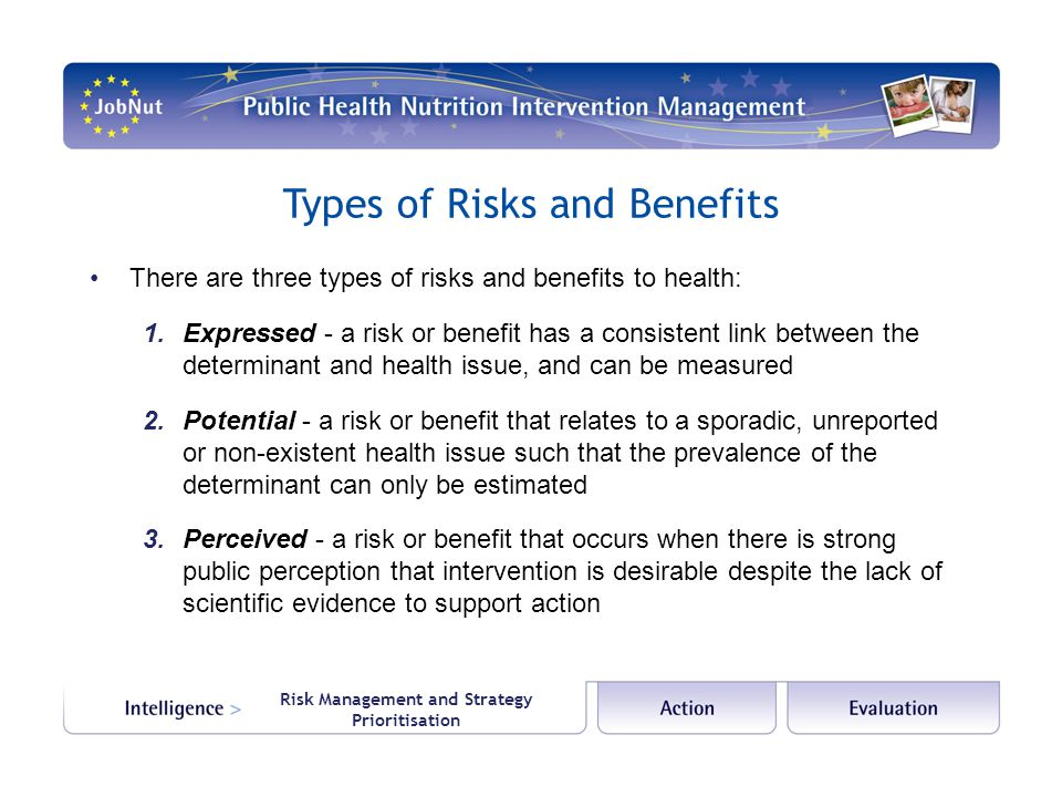 Risk Management and Strategy Prioritisation Types of Risks and Benefits There are three types of risks and benefits to health: 1.Expressed - a risk or benefit has a consistent link between the determinant and health issue, and can be measured 2.Potential - a risk or benefit that relates to a sporadic, unreported or non-existent health issue such that the prevalence of the determinant can only be estimated 3.Perceived - a risk or benefit that occurs when there is strong public perception that intervention is desirable despite the lack of scientific evidence to support action