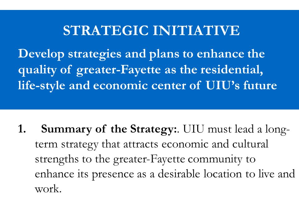 STRATEGIC INITIATIVE Develop strategies and plans to enhance the quality of greater-Fayette as the residential, life-style and economic center of UIU's future 1.
