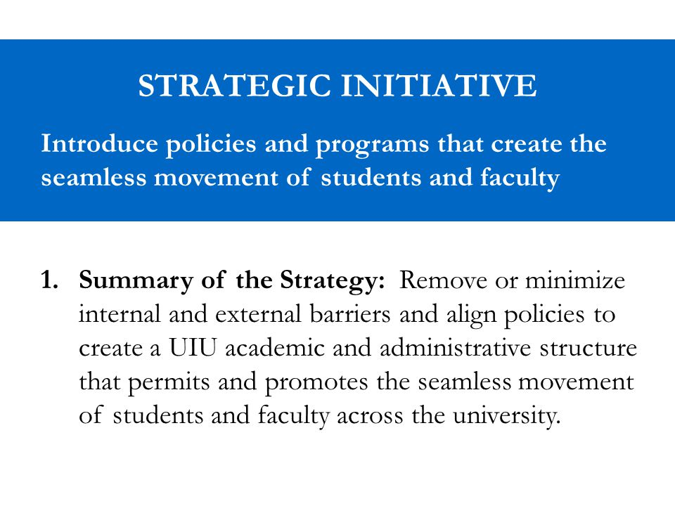 STRATEGIC INITIATIVE Introduce policies and programs that create the seamless movement of students and faculty 1.Summary of the Strategy: Remove or minimize internal and external barriers and align policies to create a UIU academic and administrative structure that permits and promotes the seamless movement of students and faculty across the university.