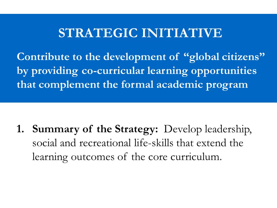 STRATEGIC INITIATIVE Contribute to the development of global citizens by providing co-curricular learning opportunities that complement the formal academic program 1.Summary of the Strategy: Develop leadership, social and recreational life-skills that extend the learning outcomes of the core curriculum.