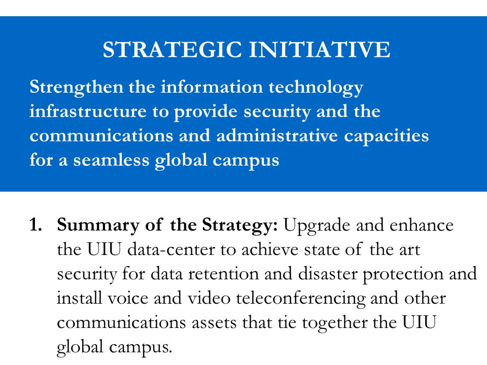 STRATEGIC INITIATIVE Strengthen the information technology infrastructure to provide security and the communications and administrative capacities for a seamless global campus 1.Summary of the Strategy: Upgrade and enhance the UIU data-center to achieve state of the art security for data retention and disaster protection and install voice and video teleconferencing and other communications assets that tie together the UIU global campus.