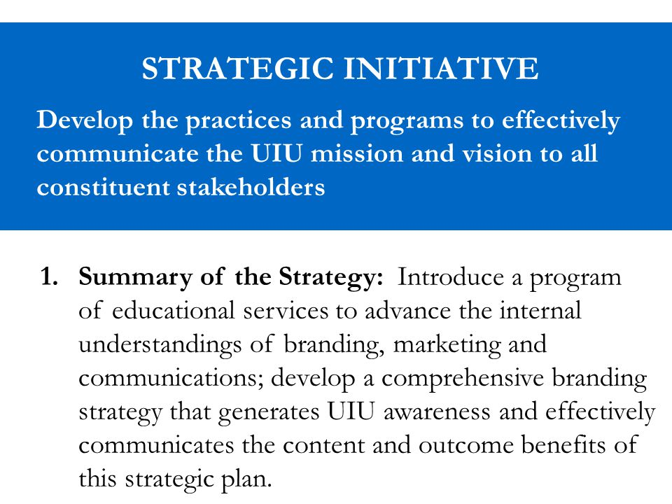 STRATEGIC INITIATIVE Develop the practices and programs to effectively communicate the UIU mission and vision to all constituent stakeholders 1.Summary of the Strategy: Introduce a program of educational services to advance the internal understandings of branding, marketing and communications; develop a comprehensive branding strategy that generates UIU awareness and effectively communicates the content and outcome benefits of this strategic plan.