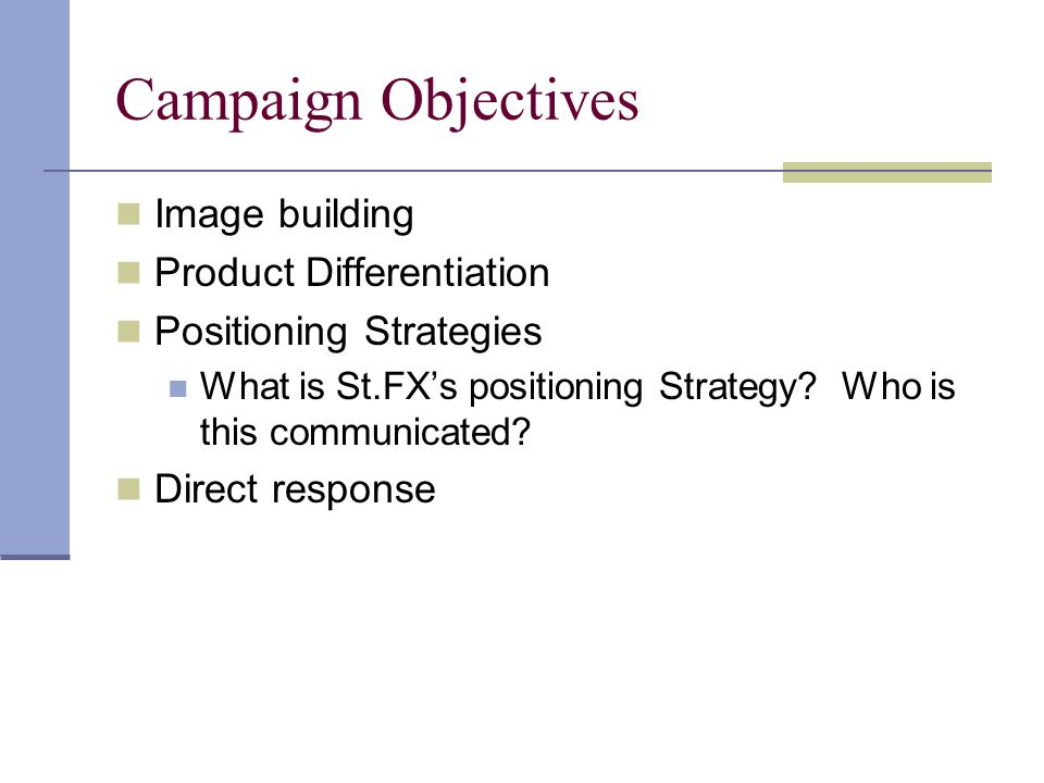 Campaign Objectives Image building Product Differentiation Positioning Strategies What is St.FX's positioning Strategy.