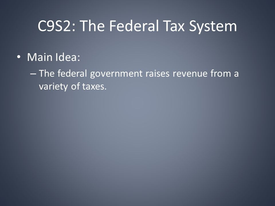 C9S2: The Federal Tax System Main Idea: – The federal government raises revenue from a variety of taxes.