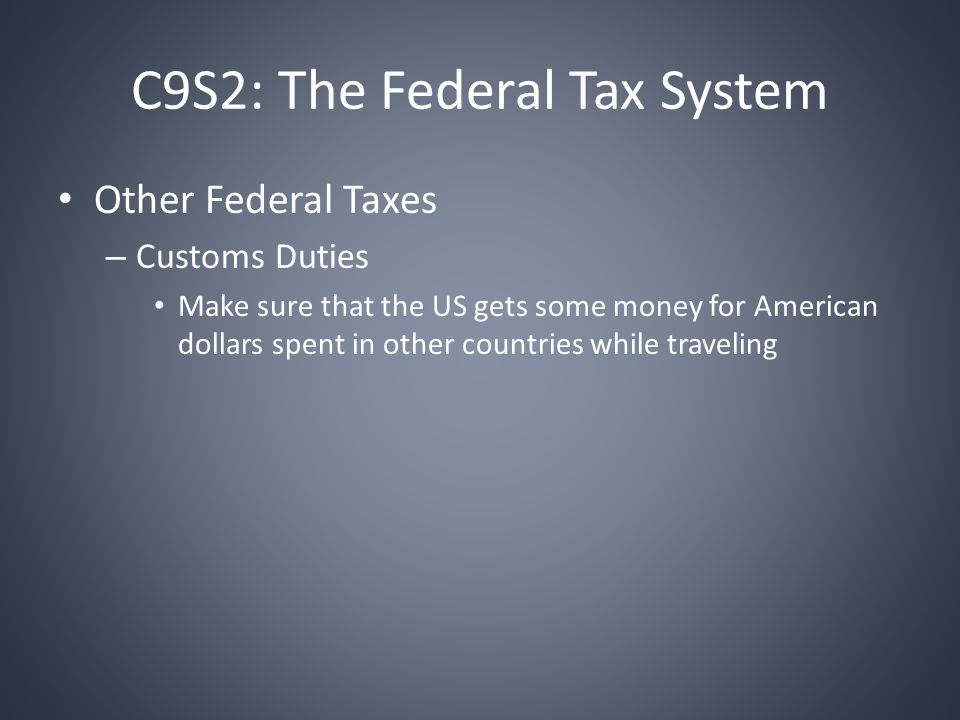 C9S2: The Federal Tax System Other Federal Taxes – Customs Duties Make sure that the US gets some money for American dollars spent in other countries while traveling