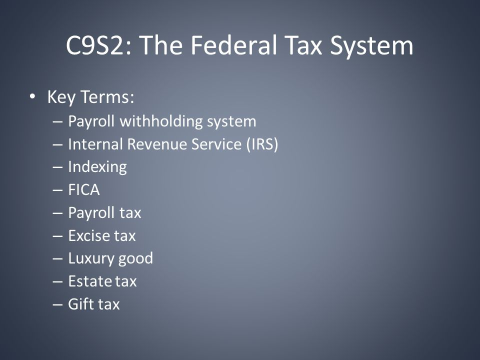 C9S2: The Federal Tax System Key Terms: – Payroll withholding system – Internal Revenue Service (IRS) – Indexing – FICA – Payroll tax – Excise tax – Luxury good – Estate tax – Gift tax